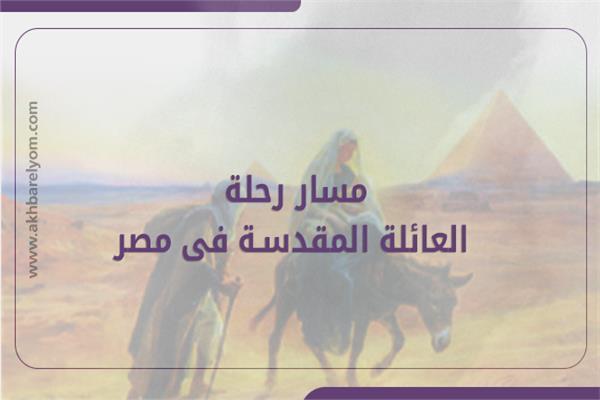 انفوجراف| تعرف على مسار رحلة العائلة المقدسة في مصر