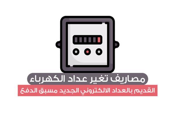 مصاريف تغير عداد الكهرباء القديم بالعداد الالكتروني الجديد مسبق الدفع