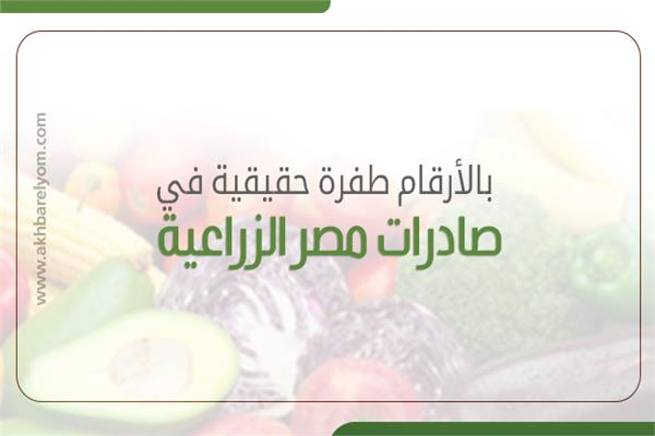 بالارقام طفرة حقيقية في صادرات مصر الزراعية خلال 5 سنوات
