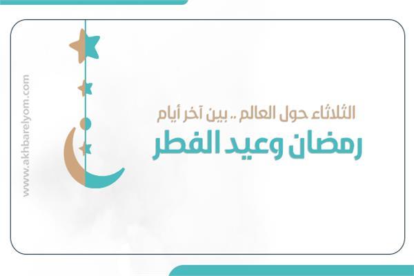 الثلاثاء حول العالم .. بين آخر أيام رمضان وعيد الفطر