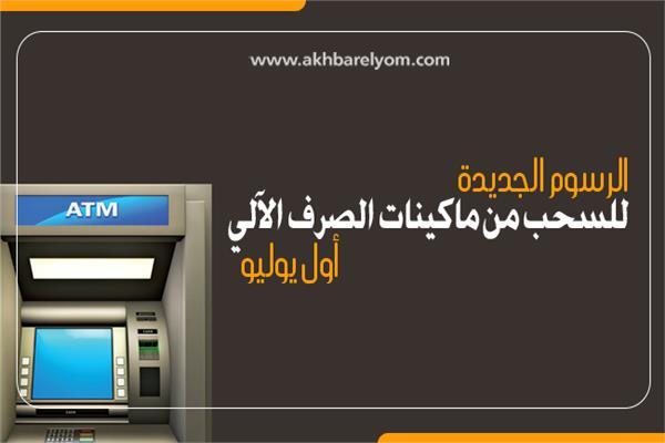 إنفوجراف | الرسوم الجديدة للسحب من ماكينات الصرف الآلي أول يوليو