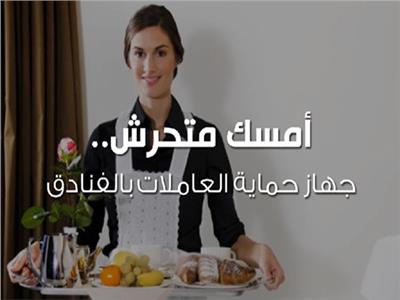 «امسك متحرش».. جهاز حماية العاملات بالفنادق