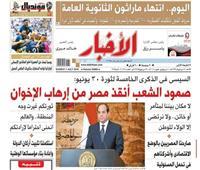 تقرأ في «الأخبار» الأحد.. السيسي: صمود الشعب أنقذ مصر من إرهاب الإخوان