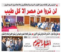 في عدد أخبار اليوم| «السيسي» لـ«السودان»: لن تروا من مصر إلا كل طيب