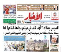 «الأخبار» الجمعة| السيسى يشارك ٣ آلاف شاب فى مؤتمر بجامعة القاهرة غداً