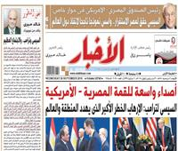 أخبار «الأربعاء»| أصداء واسعة للقمة «المصرية – الأمريكية»