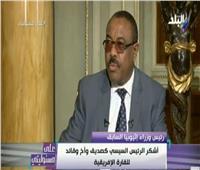 رئيس الوزراء الإثيوبي السابق: مصر لها دور رائد في إفريقيا