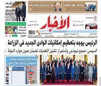 تقرأ في «الأخبار» الأحد: الرئيس يوجه بتعظيم إمكانيات الوادي الجديد