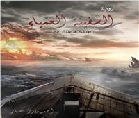 «السفينة العمياء».. رواية جديدة للكاتب أحمد بدر نصار
