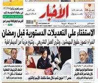 تقرأ في «الأخبار» الثلاثاء| الاستفتاء على التعديلات الدستورية قبل رمضان