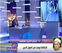 فيديو| البحوث الإسلامية: الخلافة ليست من أصول الدين