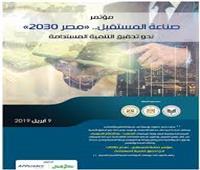 9 أبريل.. انطلاق مؤتمر «صناعة المستقبل مصر 2030»