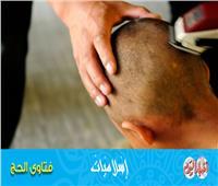 فتاوى الحج| ما حكم من أدى الفريضة ولم يقصر شعر رأسه؟
