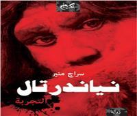 «نياندرتال التجربة».. صدور الرواية الثالثة للكاتب سراج منير في معرض الكتاب