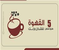 إنفوجراف| 5 طرق لتناول «القهوة» لفقدان وزنك