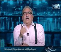 إبراهيم عيسى: مصر وأمريكا أصدقاء وشركاء ولكنهم ليسوا حلفاء
