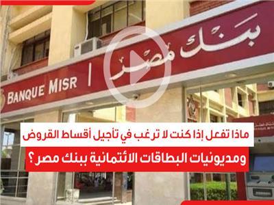 ماذا تفعل إذا كنت لا ترغب في تأجيل أقساط القروض ومديونيات البطاقات الائتمانية ببنك مصر؟