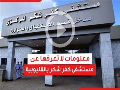 معلومات لا تعرفها عن مستشفى كفر شكر بالقليوبية