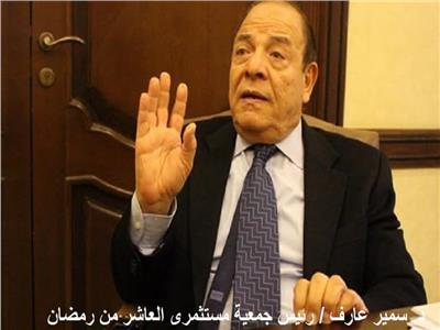 الدكتور سمير عارف رئيس جمعية مستثمرى العاشر من رمضان