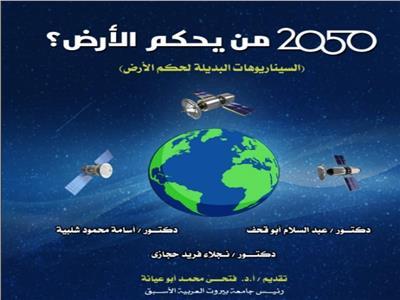 «2050 من يحكم الأرض».. احدث اصدارات مدير مركز دراسات علوم الفضاء