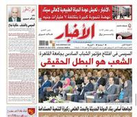 تقرأ في «الأخبار» الأحد.. السيسي: الشعب هو البطل الحقيقي