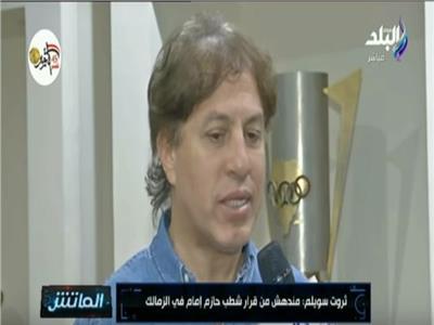 فيديو| ثروت سويلم: حازم إمام لن يتكرر.. ولن أعلق على قرار تجميد عضويته