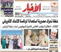 «الأخبار» الجمعة| خطة تحرك مصرية استعداداً لرئاسة الاتحاد الأفريقى
