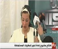 فيديو| وزيرة البيئة تكشف تفاصيل مشروع إعادة تدوير البطاريات المستهلكة