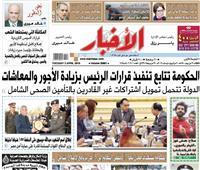 تقرأ في «الأخبار»| الحكومة تتابع تنفيذ قرارات الرئيس بزيادة الأجور والمعاشات