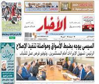 تقرأ في «الأخبار» الأحد: السيسي يوجه بضبط الأسواق ومواصلة تنفيذ الإصلاح