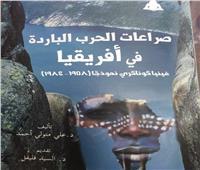 «صراعات الحرب الباردة فى أفريقيا».. أحدث إصدارات هيئة الكتاب