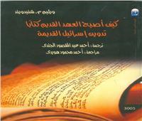 «كيف أصبح العهد القديم كتاباً:تدوين إسرائيل القديمة» بالقومي للترجمة