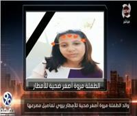 والد ضحية الإهمال يكشف تفاصيل وفاة ابنته صعقًا بالكهرباء