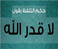 ما حكم التلفظ بقول «لا قدر الله»؟.. «الإفتاء» تجيب