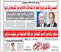 «أخبار اليوم» السبت| السيسي يؤكد على ضرورة وضع حد للتدخلات الخارجية غير المشروعة في ليبيا