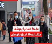فيديوجراف| المدينة المعزولة.. مأساة إنسانية يعيشها سكان ووهان