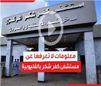 فيديوحراف| بعد زيارة رئيس الوزراء له.. معلومات لا تعرفها عن مستشفى كفر شكر