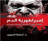 إمبراطورية الدم.. كتاب جديد يكشف أبعاد الدور التركي في المنطقة العربية