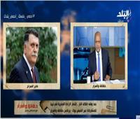 بكري: إعلان القاهرة دفع أمريكا وأوروبا للتحرك السريع من أجل ليبيا