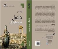«داعش.. شرعنة التوحش».. كتاب جديد يفكك أفكار التنظيم الإرهابي