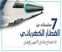 إنفوجراف | 7 معلومات عن القطار الكهربائي.. الافتتاح خلال أكتوبر المقبل