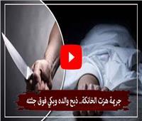 فيديوجراف| جريمة هزّت الخانكة.. ذبح والده وبكى فوق جثته