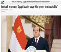 الصحف العالمية تبرز تصريحات الرئيس حول الخط الأحمر المصرى فى مياه النيل