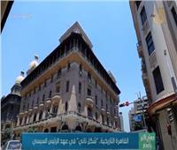 القاهرة التاريخية .. شكل تاني في عهد الرئيس السيسي   فيديو